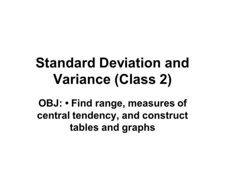 Standard Deviation and Variance (Class 2) OBJ: Find range, measures of central tendency, and construct tables and graphs.