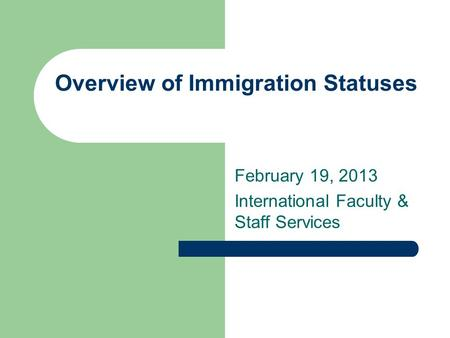 Overview of Immigration Statuses February 19, 2013 International Faculty & Staff Services.