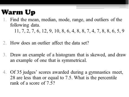 Warm Up 1.Find the mean, median, mode, range, and outliers of the following data. 11, 7, 2, 7, 6, 12, 9, 10, 8, 6, 4, 8, 8, 7, 4, 7, 8, 8, 6, 5, 9 2.How.