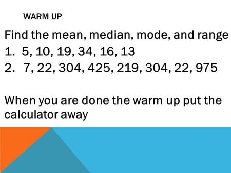 WARM UP Find the mean, median, mode, and range 1. 5, 10, 19, 34, 16, 13 2.7, 22, 304, 425, 219, 304, 22, 975 When you are done the warm up put the calculator.