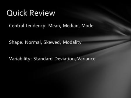 Quick Review Central tendency: Mean, Median, Mode Shape: Normal, Skewed, Modality Variability: Standard Deviation, Variance.