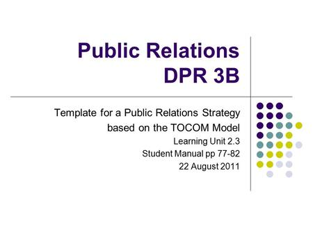 Public Relations DPR 3B Template for a Public Relations Strategy based on the TOCOM Model Learning Unit 2.3 Student Manual pp 77-82 22 August 2011.