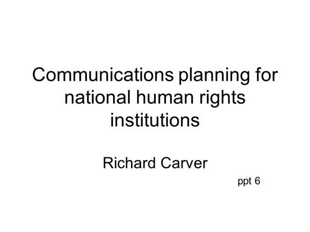 Communications planning for national human rights institutions Richard Carver ppt 6.