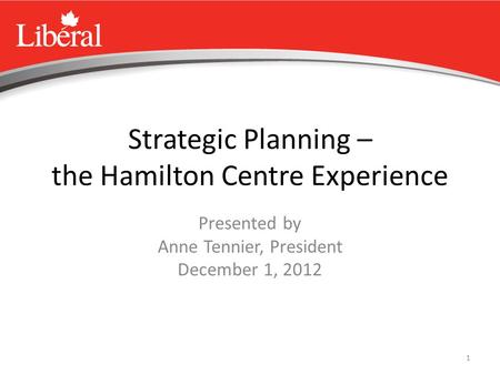 1 Strategic Planning – the Hamilton Centre Experience Presented by Anne Tennier, President December 1, 2012.