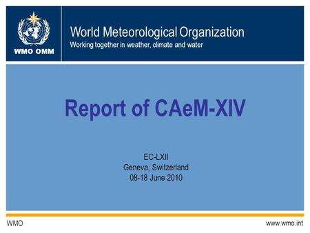 World Meteorological Organization Working together in weather, climate and water WMO OMM WMO www.wmo.int Report of CAeM-XIV EC-LXII Geneva, Switzerland.