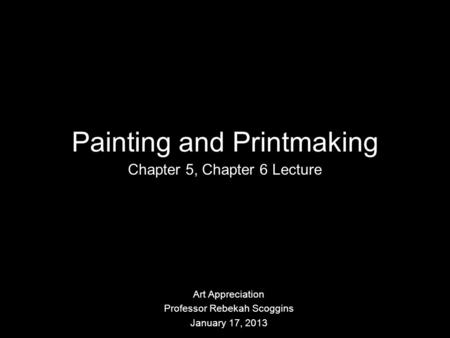 Painting and Printmaking Chapter 5, Chapter 6 Lecture Art Appreciation Professor Rebekah Scoggins January 17, 2013.