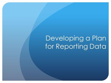 Developing a Plan for Reporting Data. The Communication Process Effective communication involves… Audience Identification Communication Plan Public Engagement.