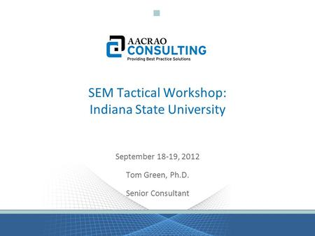 SEM Tactical Workshop: Indiana State University September 18-19, 2012 Tom Green, Ph.D. Senior Consultant.