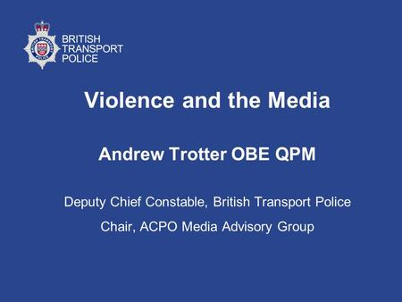 Violence and the Media Andrew Trotter OBE QPM Deputy Chief Constable, British Transport Police Chair, ACPO Media Advisory Group.