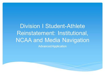 Division I Student-Athlete Reinstatement: Institutional, NCAA and Media Navigation Advanced Application.