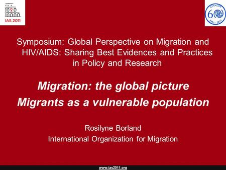 Www.ias2011.org Symposium: Global Perspective on Migration and HIV/AIDS: Sharing Best Evidences and Practices in Policy and Research Migration: the global.