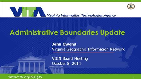 1 www.vita.virginia.gov Administrative Boundaries Update John Owens Virginia Geographic Information Network VGIN Board Meeting October 8, 2014 www.vita.virginia.gov.