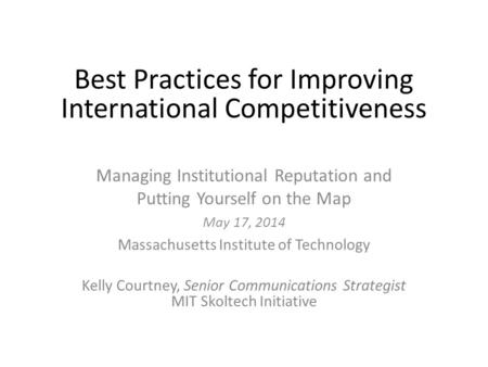 Best Practices for Improving International Competitiveness Managing Institutional Reputation and Putting Yourself on the Map May 17, 2014 Massachusetts.