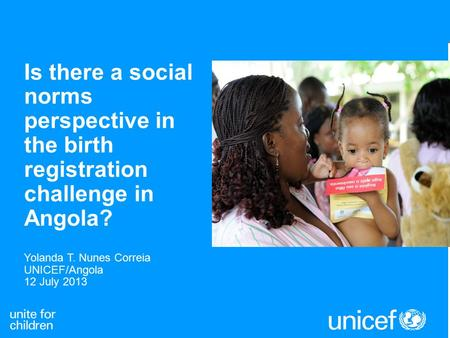 Is there a social norms perspective in the birth registration challenge in Angola? Yolanda T. Nunes Correia UNICEF/Angola 12 July 2013.
