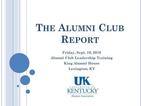 T HE A LUMNI C LUB R EPORT Friday, Sept. 10, 2010 Alumni Club Leadership Training King Alumni House Lexington, KY.