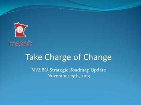 Take Charge of Change MASBO Strategic Roadmap Update November 15th, 2013.