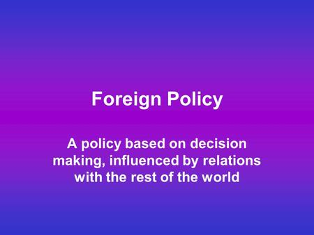 Foreign Policy A policy based on decision making, influenced by relations with the rest of the world.