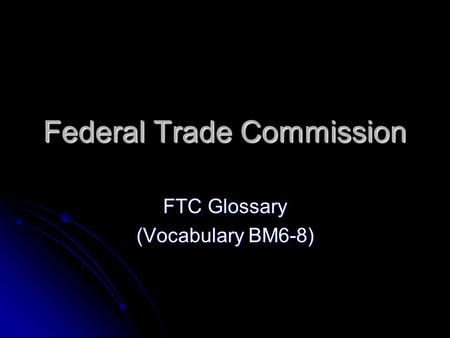 Federal Trade Commission FTC Glossary (Vocabulary BM6-8)