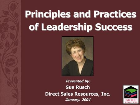 Presented by: Sue Rusch Direct Sales Resources, Inc. January, 2004 Principles and Practices of Leadership Success.