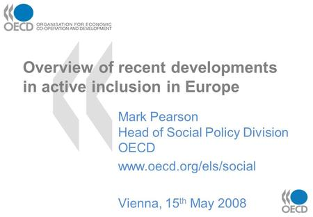Overview of recent developments in active inclusion in Europe Mark Pearson Head of Social Policy Division OECD www.oecd.org/els/social Vienna, 15 th May.