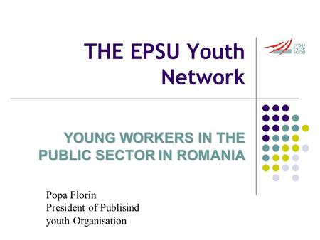 THE EPSU Youth Network YOUNG WORKERS IN THE PUBLIC SECTOR IN ROMANIA Popa Florin President of Publisind youth Organisation.