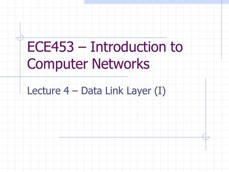 ECE453 – Introduction to Computer Networks Lecture 4 – Data Link Layer (I)