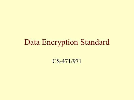 Data Encryption Standard CS-471/971. Category of Standard: Computer Security. Explanation: The Data Encryption Standard (DES) specifies a FIPS approved.