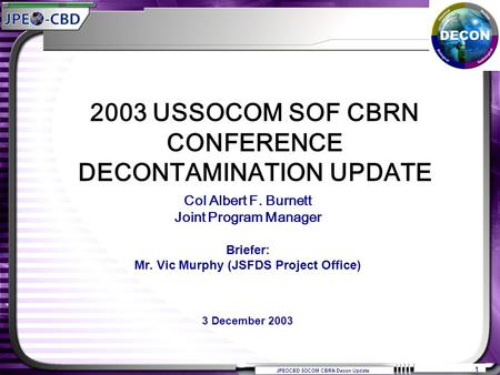 JPEOCBD SOCOM CBRN Decon Update 1 Col Albert F. Burnett Joint Program Manager Briefer: Mr. Vic Murphy (JSFDS Project Office) 3 December 2003 2003 USSOCOM.