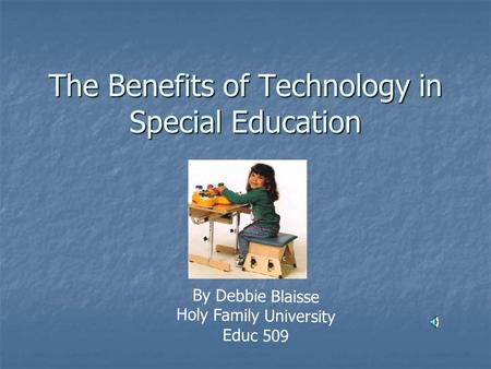 The Benefits of Technology in Special Education By Debbie Blaisse Holy Family University Educ 509.