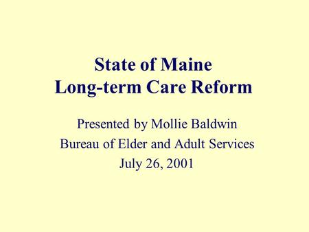 State of Maine Long-term Care Reform Presented by Mollie Baldwin Bureau of Elder and Adult Services July 26, 2001.