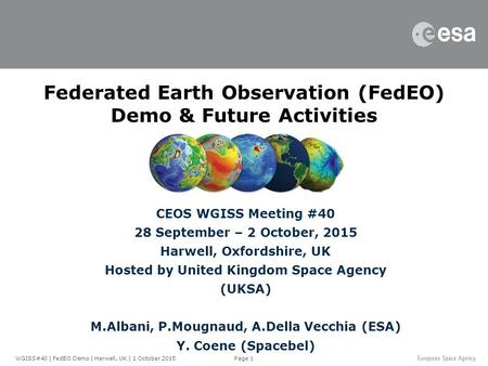 Page 1 Federated Earth Observation (FedEO) Demo & Future Activities CEOS WGISS Meeting #40 28 September – 2 October, 2015 Harwell, Oxfordshire, UK Hosted.