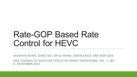 Rate-GOP Based Rate Control for HEVC SHANSHE WANG, SIWEI MA, SHIQI WANG, DEBIN ZHAO, AND WEN GAO IEEE JOURNAL OF SELECTED TOPICS IN SIGNAL PROCESSING,