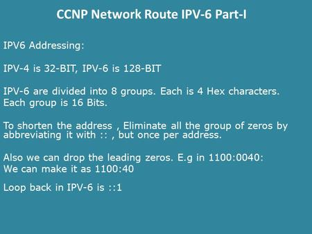 CCNP Network Route IPV-6 Part-I IPV6 Addressing: IPV-4 is 32-BIT, IPV-6 is 128-BIT IPV-6 are divided into 8 groups. Each is 4 Hex characters. Each group.