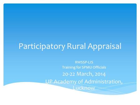 Participatory Rural Appraisal RWSSP-LIS Training for SPMU Officials 20-22 March, 2014 UP Academy of Administration, Lucknow.