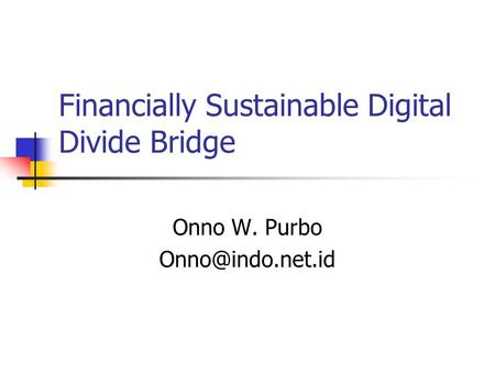 Financially Sustainable Digital Divide Bridge Onno W. Purbo