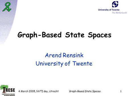 4 March 2005, NVTI day, UtrechtGraph-Based State Spaces1 Arend Rensink University of Twente.