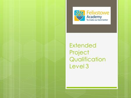 Extended Project Qualification Level 3. What is the EPQ?  A piece of work that you do in addition to your option studies  It can be in the form of 