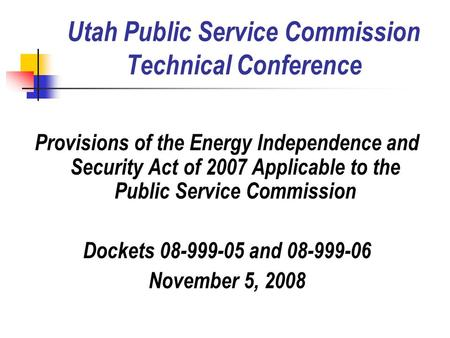 Utah Public Service Commission Technical Conference Provisions of the Energy Independence and Security Act of 2007 Applicable to the Public Service Commission.