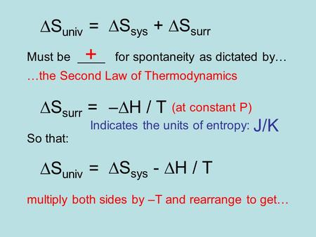  S univ =  S sys +  S surr Must be ____ for spontaneity as dictated by… + …the Second Law of Thermodynamics  S surr =  H / T (at constant P) So that: