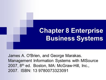 Chapter 8 Enterprise Business Systems James A. O'Brien, and George Marakas. Management Information Systems with MISource 2007, 8 th ed. Boston, MA: McGraw-Hill,
