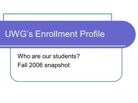 UWG's Enrollment Profile Who are our students? Fall 2006 snapshot.