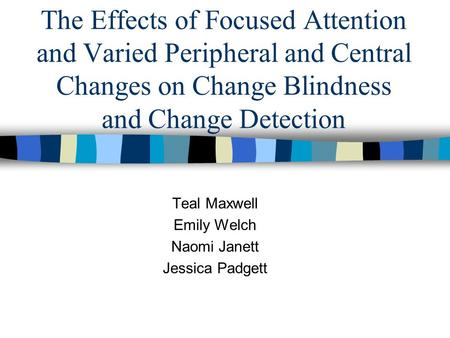 The Effects of Focused Attention and Varied Peripheral and Central Changes on Change Blindness and Change Detection Teal Maxwell Emily Welch Naomi Janett.