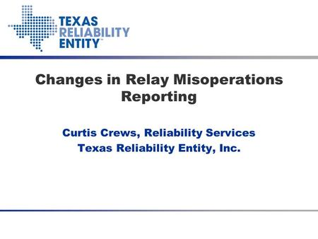 Curtis Crews, Reliability Services Texas Reliability Entity, Inc. Changes in Relay Misoperations Reporting.