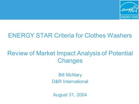ENERGY STAR Criteria for Clothes Washers Review of Market Impact Analysis of Potential Changes Bill McNary D&R International August 31, 2004.
