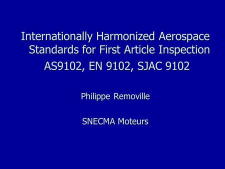 Internationally Harmonized Aerospace Standards for First Article Inspection AS9102, EN 9102, SJAC 9102 AS9102, EN 9102, SJAC 9102 Philippe Removille SNECMA.