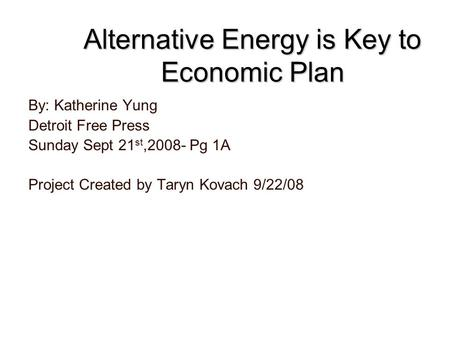 Alternative Energy is Key to Economic Plan By: Katherine Yung Detroit Free Press Sunday Sept 21 st,2008- Pg 1A Project Created by Taryn Kovach 9/22/08.