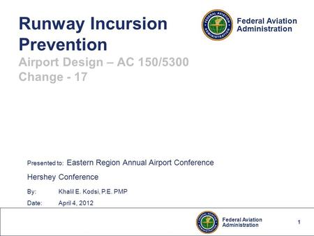 1 Federal Aviation Administration Federal Aviation Administration Runway Incursion Prevention Airport Design – AC 150/5300 Change - 17 Presented to: Eastern.