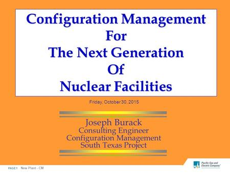 PAGE 1 New Plant - CM Configuration Management For The Next Generation Of Nuclear Facilities Joseph Burack Consulting Engineer Configuration Management.