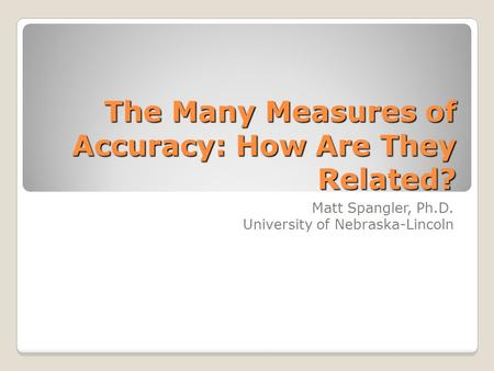 The Many Measures of Accuracy: How Are They Related? Matt Spangler, Ph.D. University of Nebraska-Lincoln.