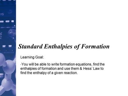 Standard Enthalpies of Formation Learning Goal: You will be able to write formation equations, find the enthalpies of formation and use them & Hess' Law.